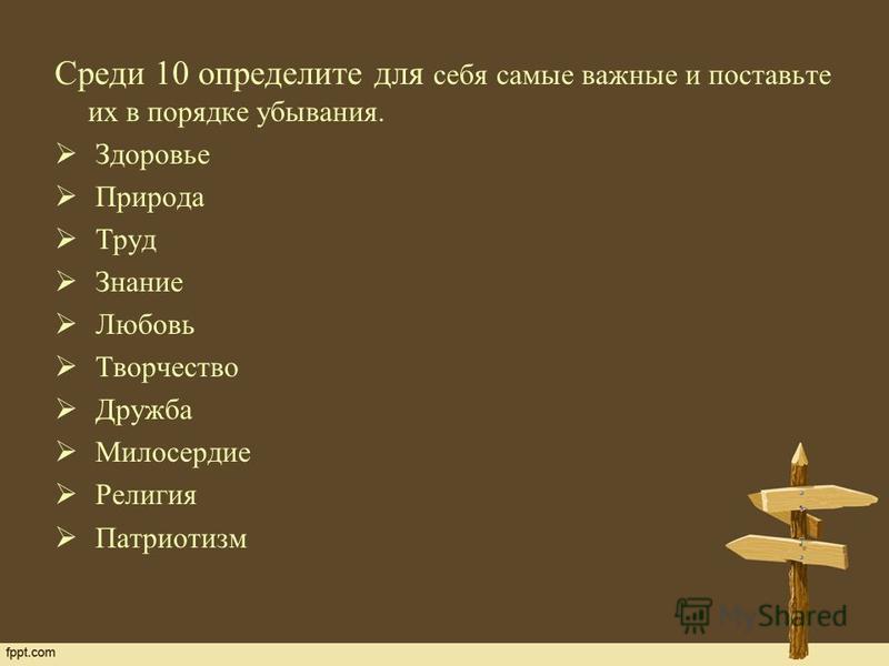 Среди 10 определите для себя самые важные и поставьте их в порядке убывания. Здоровье Природа Труд Знание Любовь Творчество Дружба Милосердие Религия Патриотизм