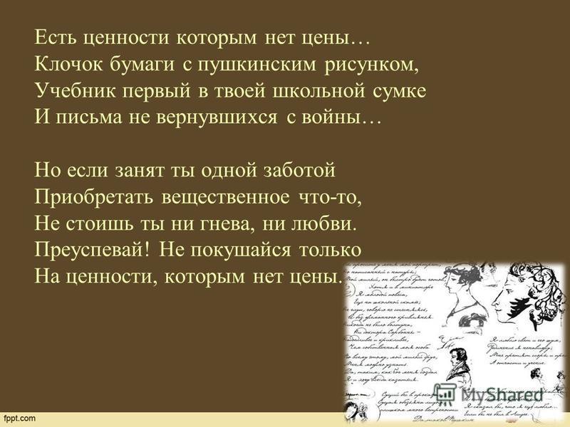 Есть ценности которым нет цены… Клочок бумаги с пушкинским рисунком, Учебник первый в твоей школьной сумке И письма не вернувшихся с войны… Но если занят ты одной заботой Приобретать вещественное что-то, Не стоишь ты ни гнева, ни любви. Преуспевай! Н