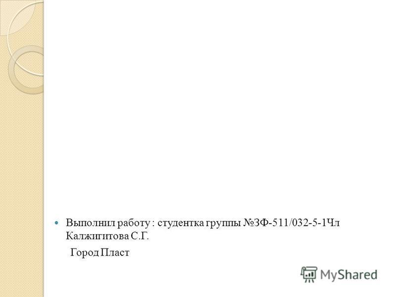 Выполнил работу : студентка группы ЗФ-511/032-5-1Чл Калжигитова С.Г. Город Пласт