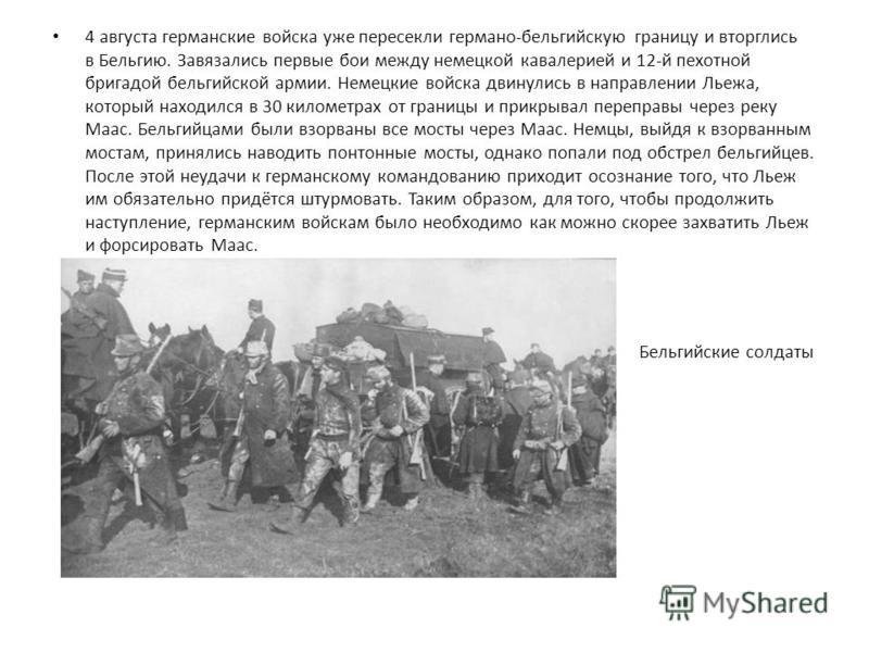 4 августа германские войска уже пересекли германо-бельгийскую границу и вторглись в Бельгию. Завязались первые бои между немецкой кавалерией и 12-й пехотной бригадой бельгийской армии. Немецкие войска двинулись в направлении Льежа, который находился