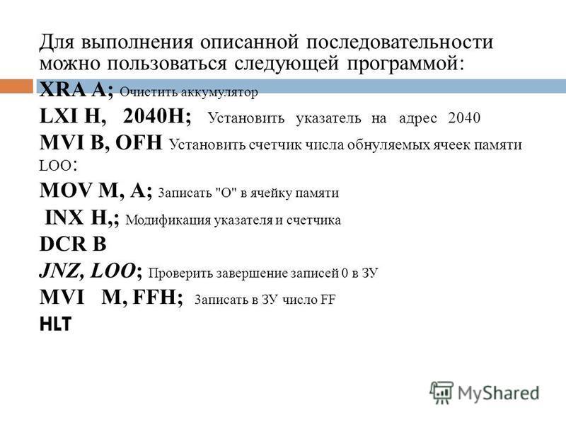 Для выполнения описанной последовательности можно пользоваться следующей программой: XRA А; Очистить аккумулятор LXI H, 2040H; Установить указатель на адрес 2040 MVI В, OFH Установить счетчик числа обнуляемых ячеек памяти LOO : MOV М, А; 3 аписать