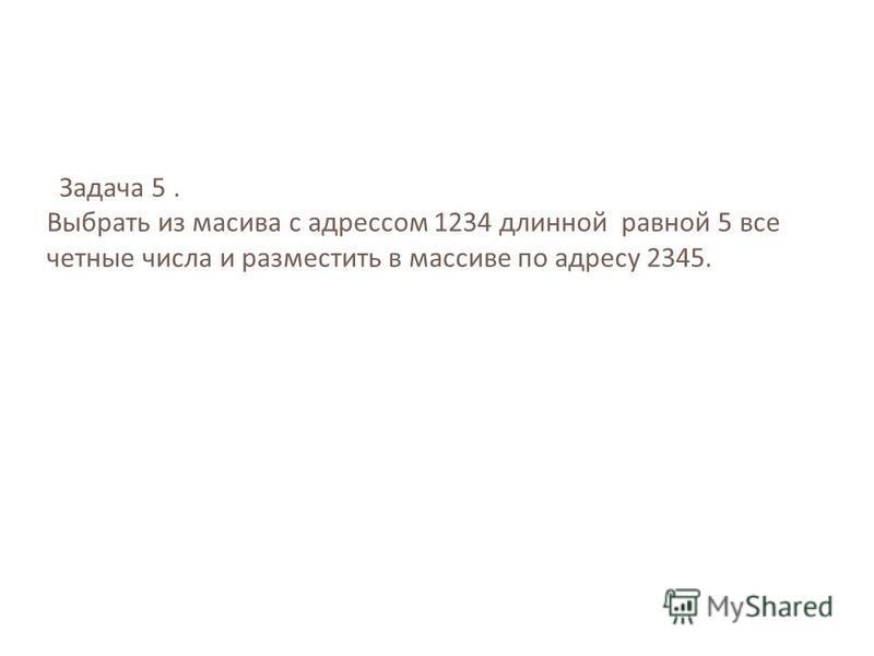 Задача 5. Выбрать из масива с адрессом 1234 длинной равной 5 все четные числа и разместить в массиве по адресу 2345.