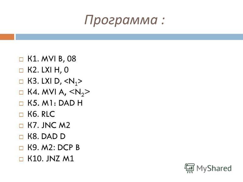 Программа : К 1. MVI B, 08 К 2. LXI H, 0 К 3. LXI D, К 4. MVI A, К 5. M1: DAD H К 6. RLC К 7. JNC M2 К 8. DAD D К 9. M2: DCP B К 10. JNZ M1