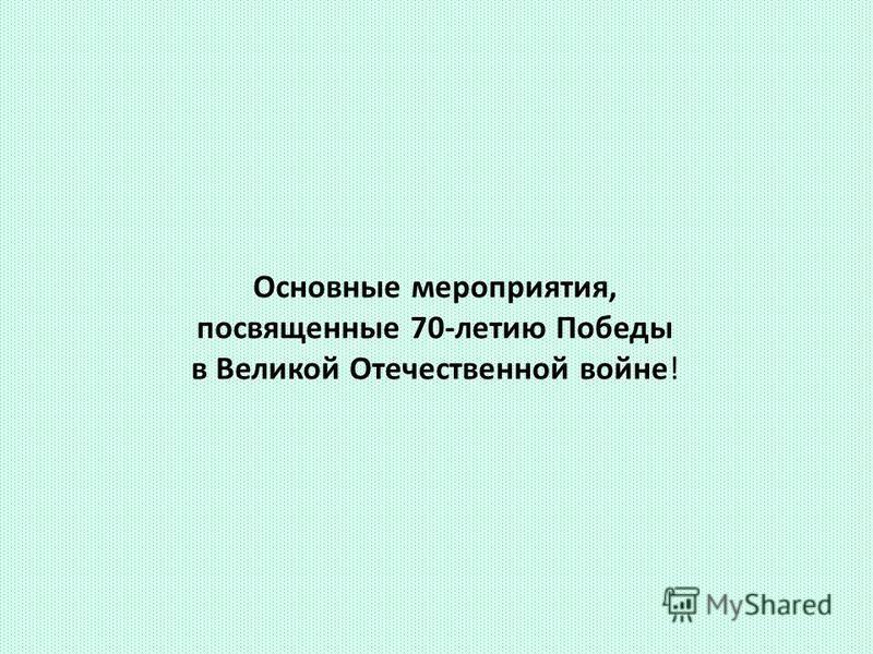 Основные мероприятия, посвященные 70-летию Победы в Великой Отечественной войне!
