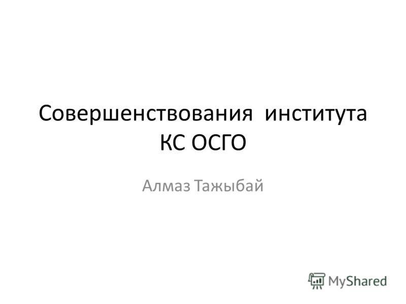 Совершенствования института КС ОСГО Алмаз Тажыбай