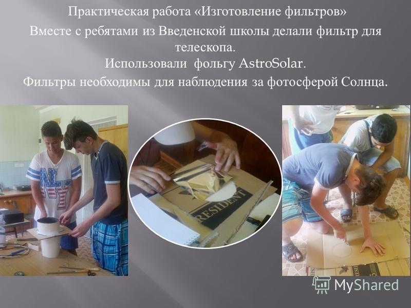 Практическая работа « Изготовление фильтров » Вместе с ребятами из Введенской школы делали фильтр для телескопа. Использовали фольгу AstroSolar. Фильтры необходимы для наблюдения за фотосферой Ссолнца.