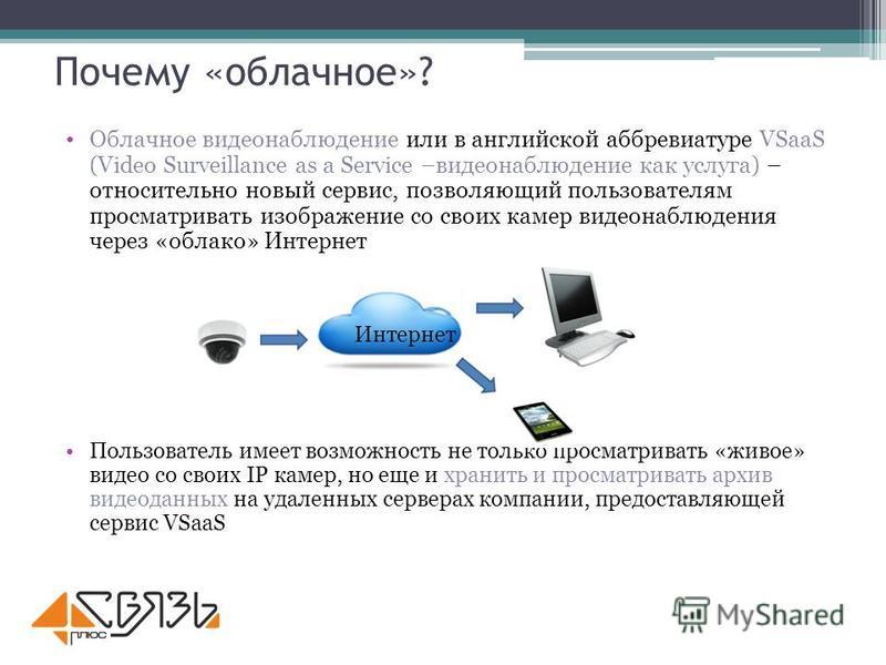 Почему «облачное»? Облачное видеонаблюдение или в английской аббревиатуре VSaaS (Video Surveillance as a Service –видеонаблюдение как услуга) – относительно новый сервис, позволяющий пользователям просматривать изображение со своих камер видеонаблюде