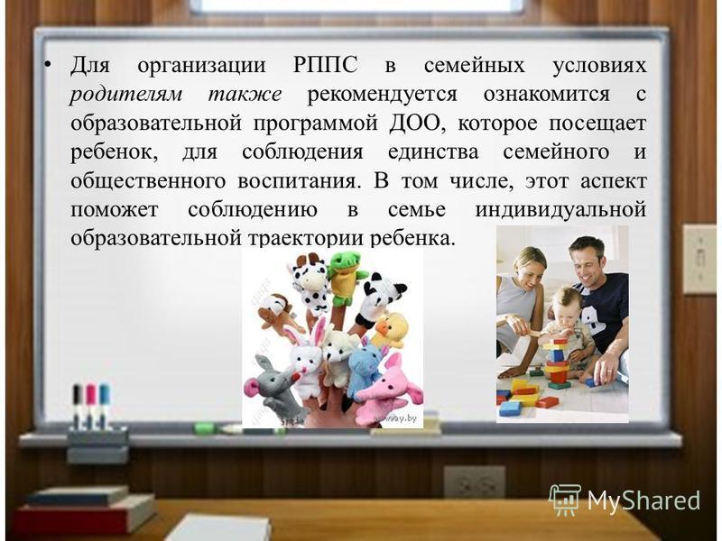 Для организации РППС в семейных условиях родителям также рекомендуется ознакомится с образовательной программой ДОО, которое посещает ребенок, для соблюдения единства семейного и общественного воспитания. В том числе, этот аспект поможет соблюдению в