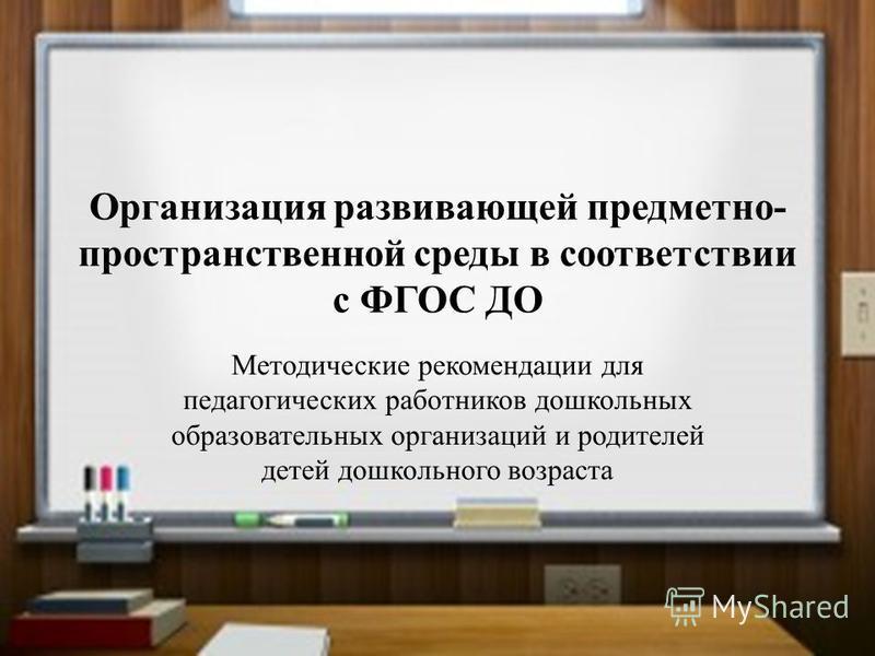 Организация развивающей предметно- пространственной среды в соответствии с ФГОС ДО Методические рекомендации для педагогических работников дошкольных образовательных организаций и родителей детей дошкольного возраста