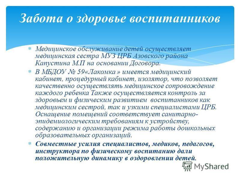 Медицинское обслуживание детей осуществляет медицинская сестра МУЗ ЦРБ Азовского района Капустина М.П на основании Договора. В МБДОУ 59«Лакомка » имеется медицинский кабинет, процедурный кабинет, изолятор, что позволяет качественно осуществлять медиц