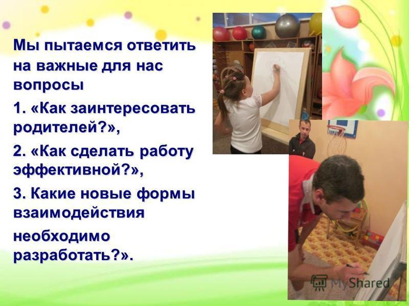 Мы пытаемся ответить на важные для нас вопросы 1. «Как заинтересовать родителей?», 2. «Как сделать работу эффективной?», 3. Какие новые формы взаимодействия необходимо разработать?».