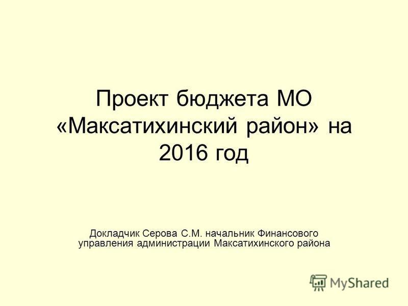Проект бюджета МО «Максатихинский район» на 2016 год Докладчик Серова С.М. начальник Финансового управления администрации Максатихинского района