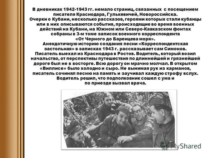 В дневниках 1942-1943 гг. немало страниц, связанных с посещением писателя Краснодара, Гулькевичей, Новороссийска. Очерки о Кубани, несколько рассказов, героями которых стали кубанцы или в них описываются события, происходящие во время военных действи