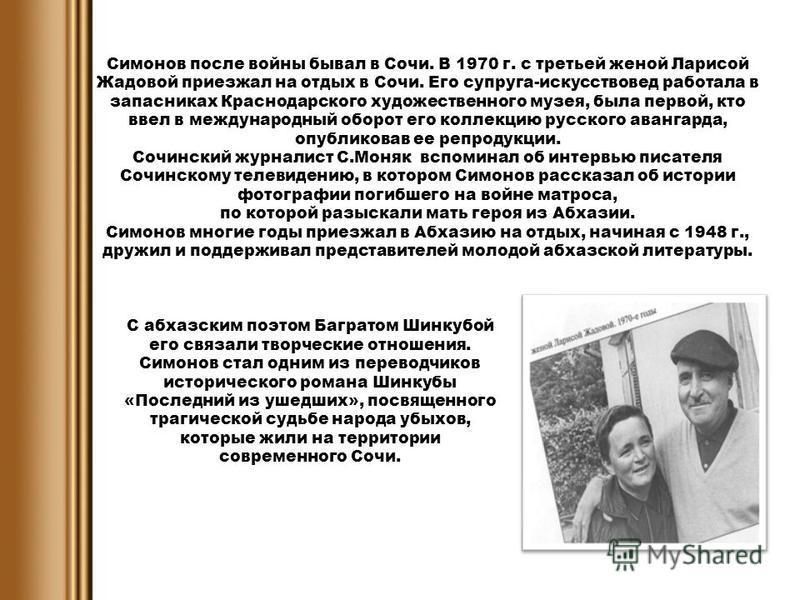 Симонов после войны бывал в Сочи. В 1970 г. с третьей женой Ларисой Жадовой приезжал на отдых в Сочи. Его супруга-искусствовед работала в запасниках Краснодарского художественного музея, была первой, кто ввел в международный оборот его коллекцию русс