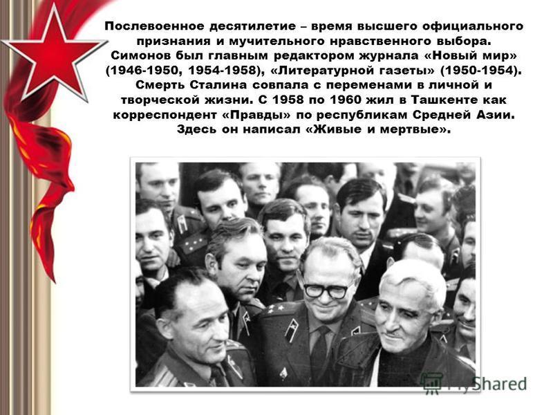 Послевоенное десятилетие – время высшего официального признания и мучительного нравственного выбора. Симонов был главным редактором журнала «Новый мир» (1946-1950, 1954-1958), «Литературной газеты» (1950-1954). Смерть Сталина совпала с переменами в л