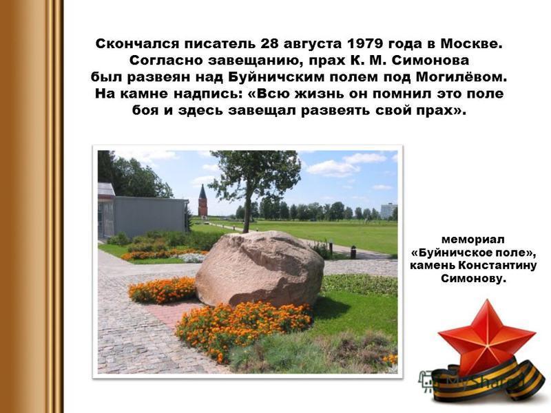Скончался писатель 28 августа 1979 года в Москве. Согласно завещанию, прах К. М. Симонова был развеян над Буйничским полем под Могилёвом. На камне надпись: «Всю жизнь он помнил это поле боя и здесь завещал развеять свой прах». мемориал «Буйничское по