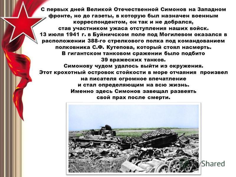 С первых дней Великой Отечественной Симонов на Западном фронте, но до газеты, в которую был назначен военным корреспондентом, он так и не добрался, став участником ужаса отступления наших войск. 13 июля 1941 г. в Буйничском поле под Могилевом оказалс