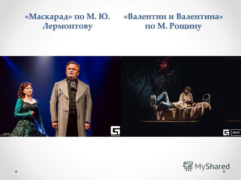 «Маскарад» по М. Ю. Лермонтову «Валентин и Валентина» по М. Рощину