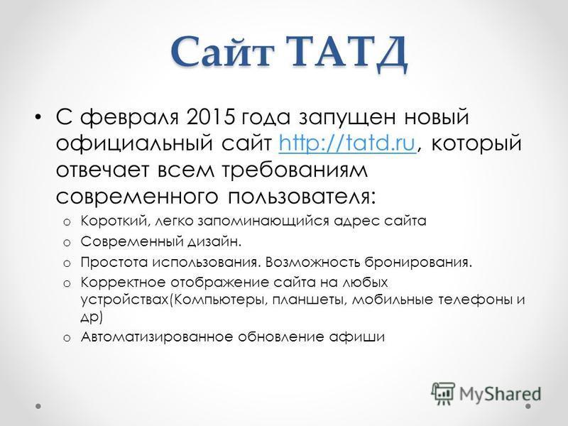 Сайт ТАТД С февраля 2015 года запущен новый официальный сайт http://tatd.ru, который отвечает всем требованиям современного пользователя:http://tatd.ru o Короткий, легко запоминающийся адрес сайта o Современный дизайн. o Простота использования. Возмо