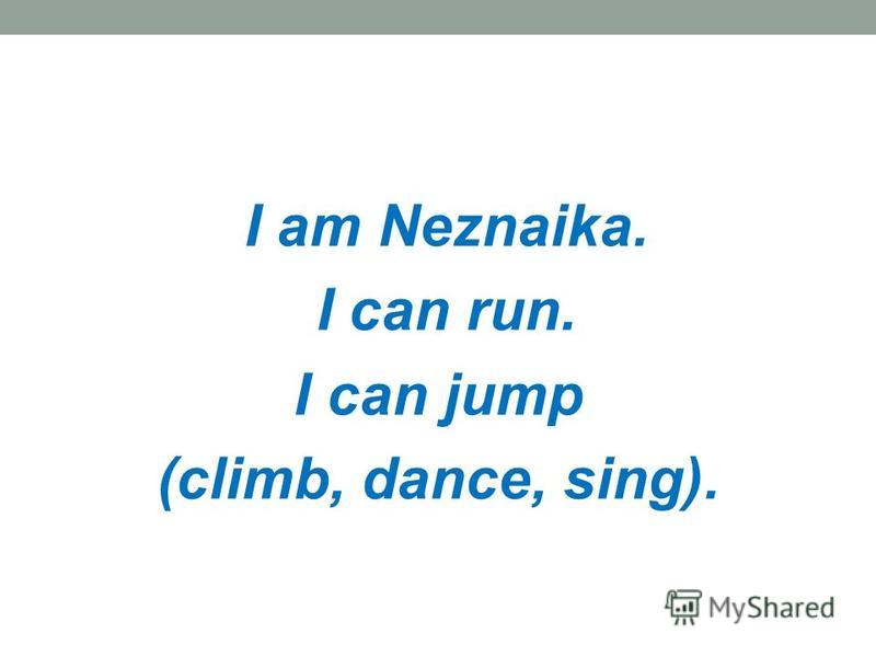 I am Neznaika. I can run. I can jump (climb, dance, sing).