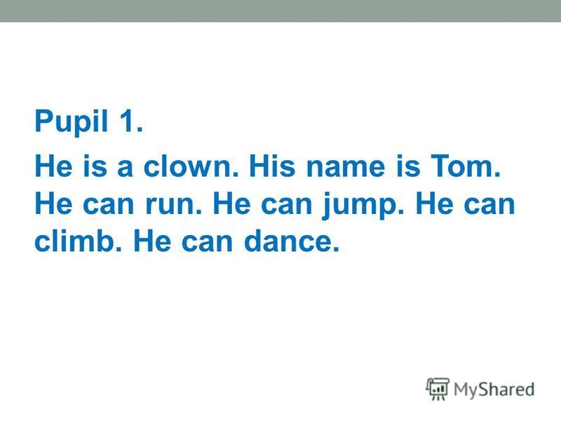 Pupil 1. He is a clown. His name is Tom. He can run. He can jump. He can climb. He can dance.