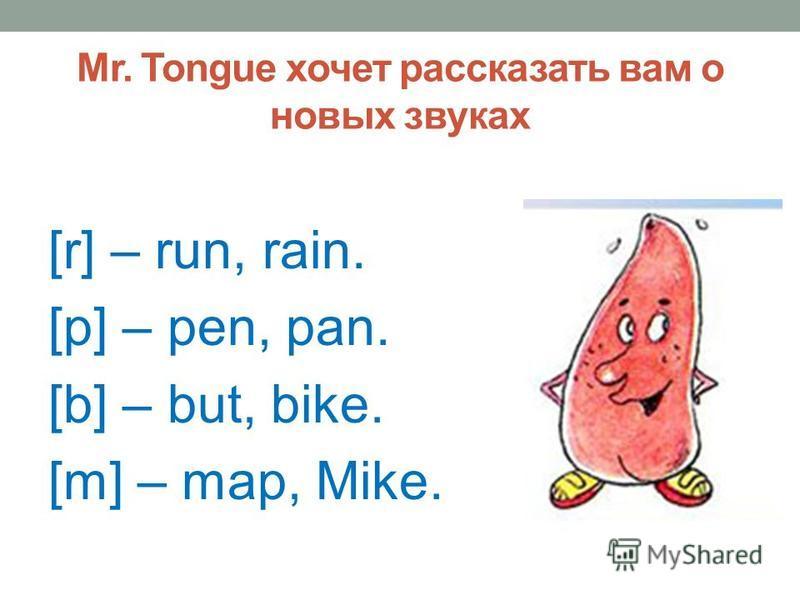 Mr. Tongue хочет рассказать вам о новых звуках [r] – run, rain. [p] – pen, pan. [b] – but, bike. [m] – map, Mike.