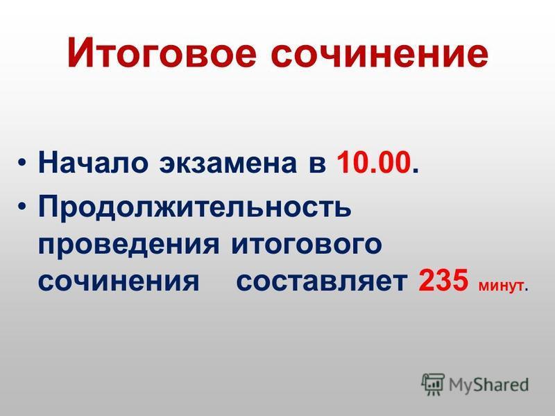Итоговое сочинение Начало экзамена в 10.00. Продолжительность проведения итогового сочинения составляет 235 минут.