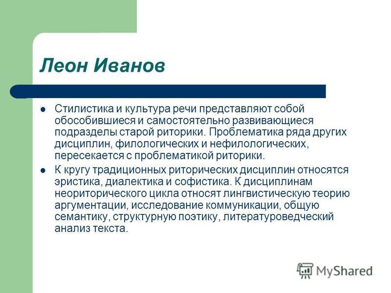 Леон Иванов Стилистика и культура речи представляют собой обособившиеся и самостоятельно развивающиеся подразделы старой риторики. Проблематика ряда других дисциплин, филологических и нефилологических, пересекается с проблематикой риторики. К кругу т