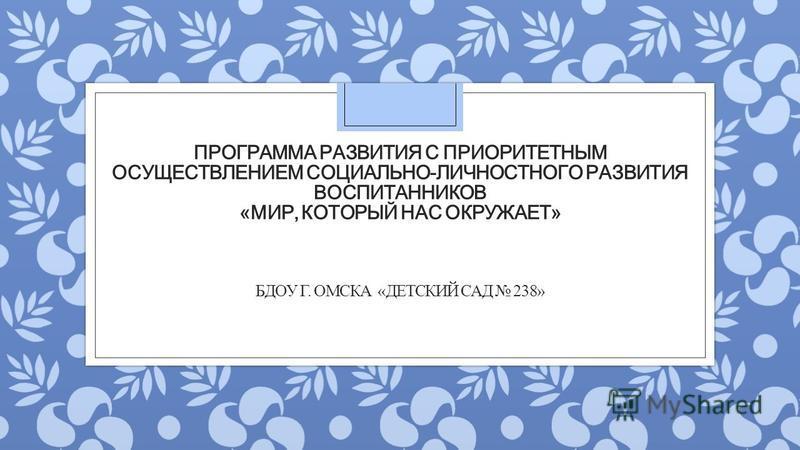 ПРОГРАММА РАЗВИТИЯ С ПРИОРИТЕТНЫМ ОСУЩЕСТВЛЕНИЕМ СОЦИАЛЬНО-ЛИЧНОСТНОГО РАЗВИТИЯ ВОСПИТАННИКОВ «МИР, КОТОРЫЙ НАС ОКРУЖАЕТ» БДОУ Г. ОМСКА «ДЕТСКИЙ САД 238»