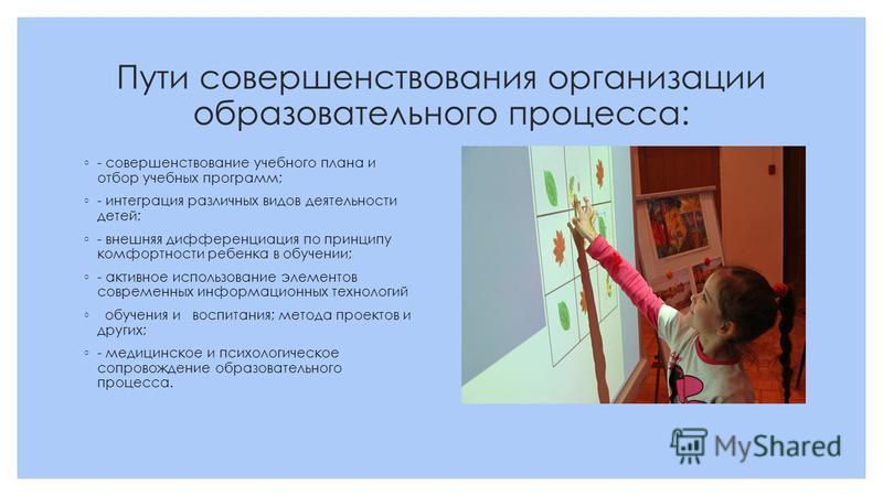 Пути совершенствования организации образовательного процесса: - совершенствование учебного плана и отбор учебных программ; - интеграция различных видов деятельности детей; - внешняя дифференциация по принципу комфортности ребенка в обучении; - активн