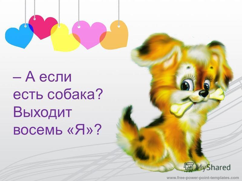 – А если есть собака? Выходит восемь «Я»?