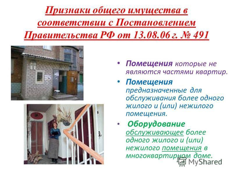 Признаки общего имущества в соответствии с Постановлением Правительства РФ от 13.08.06 г. 491 Помещения которые не являются частями квартир. Помещения предназначенные для обслуживания более одного жилого и (или) нежилого помещения. Оборудование обслу