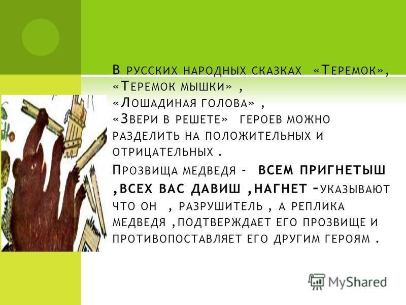 В РУССКИХ НАРОДНЫХ СКАЗКАХ «Т ЕРЕМОК », «Т ЕРЕМОК МЫШКИ », «Л ОШАДИНАЯ ГОЛОВА », «З ВЕРИ В РЕШЕТЕ » ГЕРОЕВ МОЖНО РАЗДЕЛИТЬ НА ПОЛОЖИТЕЛЬНЫХ И ОТРИЦАТЕЛЬНЫХ. П РОЗВИЩА МЕДВЕДЯ - ВСЕМ ПРИГНЕТЫШ, ВСЕХ ВАС ДАВИШ, НАГНЕТ – УКАЗЫВАЮТ ЧТО ОН, РАЗРУШИТЕЛЬ, А