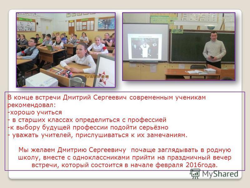 В конце встречи Дмитрий Сергеевич современным ученикам рекомендовал: -хорошо учиться - в старших классах определиться с профессией -к выбору будущей профессии подойти серьёзно - уважать учителей, прислушиваться к их замечаниям. Мы желаем Дмитрию Серг