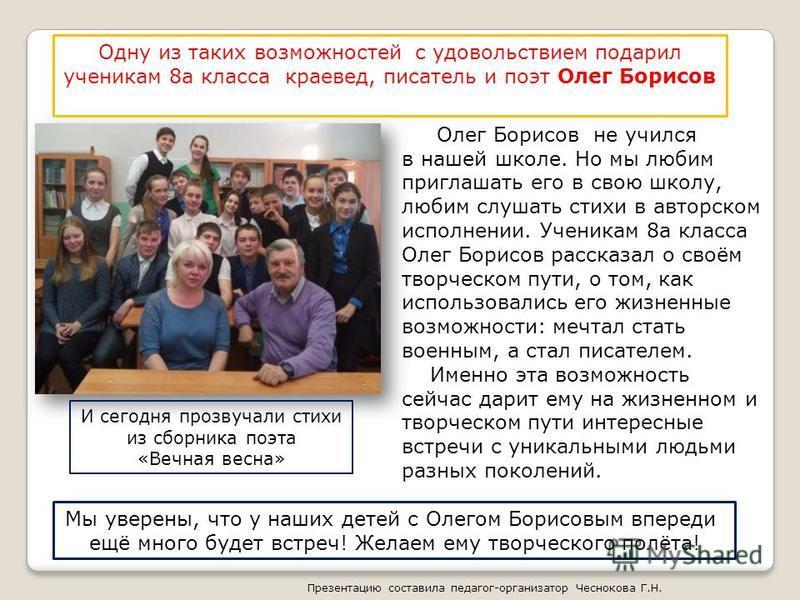 Одну из таких возможностей с удовольствием подарил ученикам 8 а класса краевед, писатель и поэт Олег Борисов Олег Борисов не учился в нашей школе. Но мы любим приглашать его в свою школу, любим слушать стихи в авторском исполнении. Ученикам 8 а класс