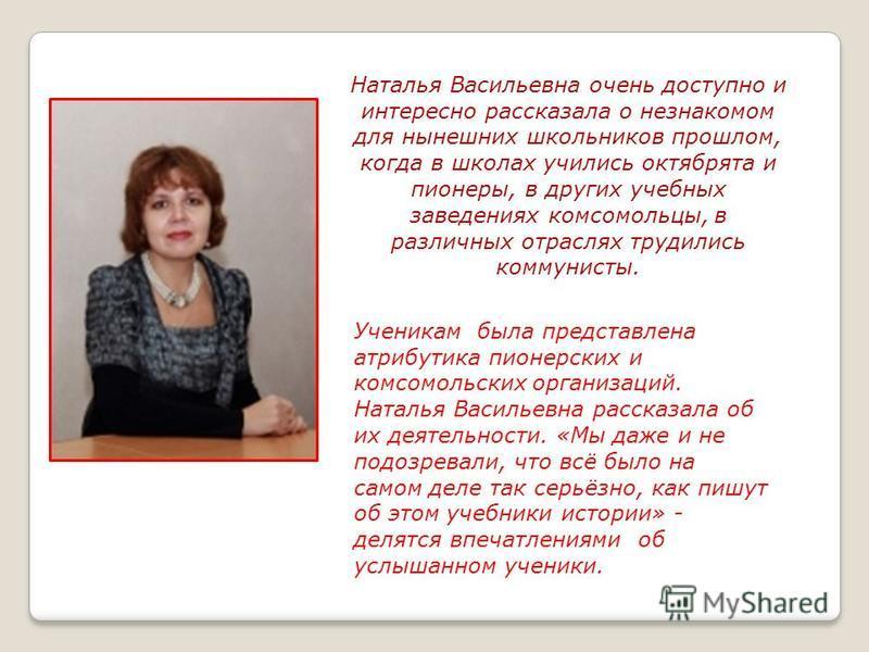 Наталья Васильевна очень доступно и интересно рассказала о незнакомом для нынешних школьников прошлом, когда в школах учились октябрята и пионеры, в других учебных заведениях комсомольцы, в различных отраслях трудились коммунисты. Ученикам была предс
