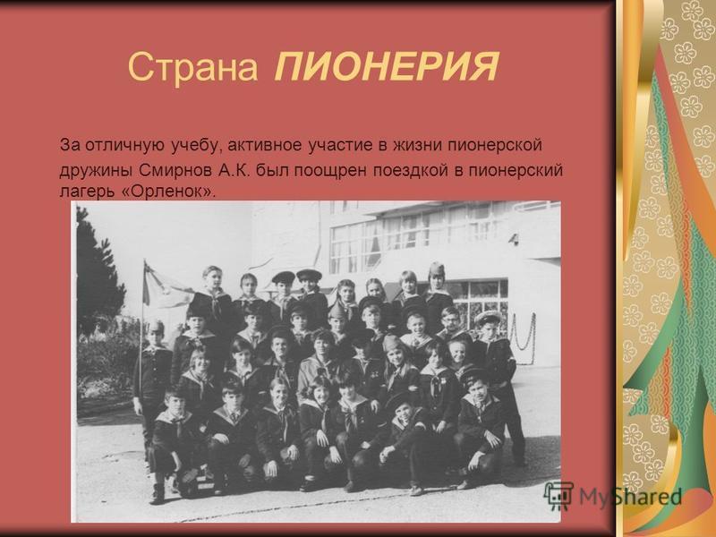 Страна ПИОНЕРИЯ За отличную учебу, активное участие в жизни пионерской дружины Смирнов А.К. был поощрен поездкой в пионерский лагерь «Орленок».