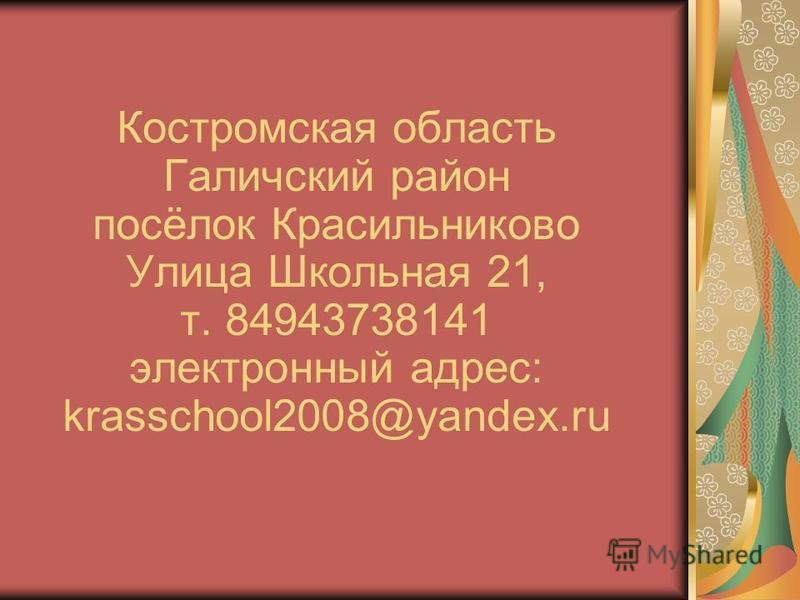 Костромская область Галичский район посёлок Красильниково Улица Школьная 21, т. 84943738141 электронный адрес: krasschool2008@yandex.ru