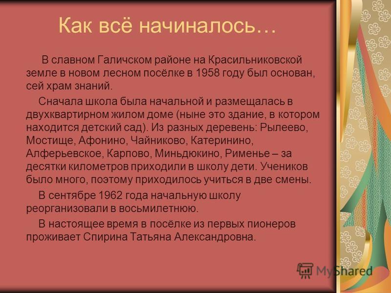 Как всё начиналось… В славном Галичском районе на Красильниковской земле в новом лесном посёлке в 1958 году был основан, сей храм знаний. Сначала школа была начальной и размещалась в двухквартирном жилом доме (ныне это здание, в котором находится дет