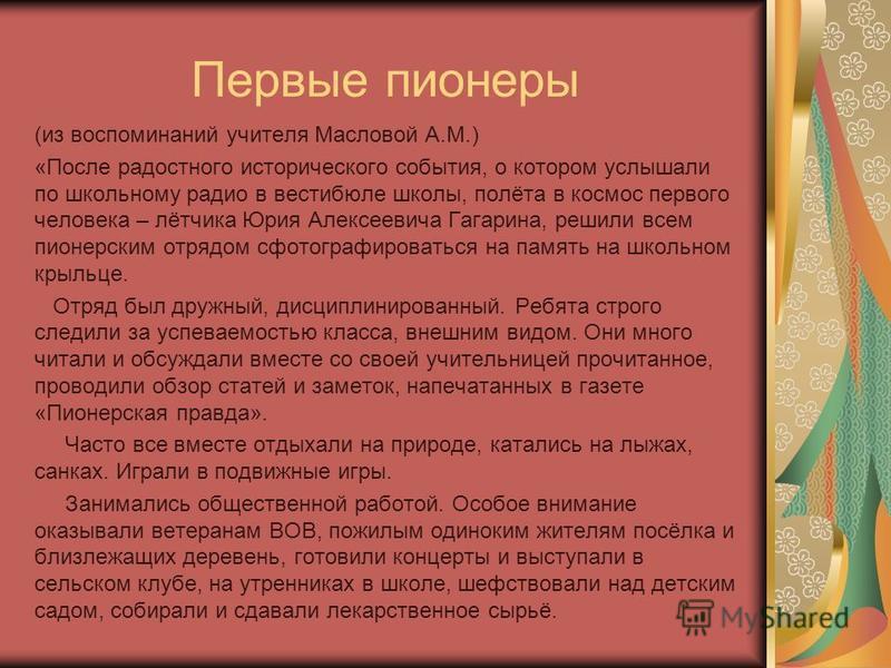 Первые пионеры (из воспоминаний учителя Масловой А.М.) «После радостного исторического события, о котором услышали по школьному радио в вестибюле школы, полёта в космос первого человека – лётчика Юрия Алексеевича Гагарина, решили всем пионерским отря