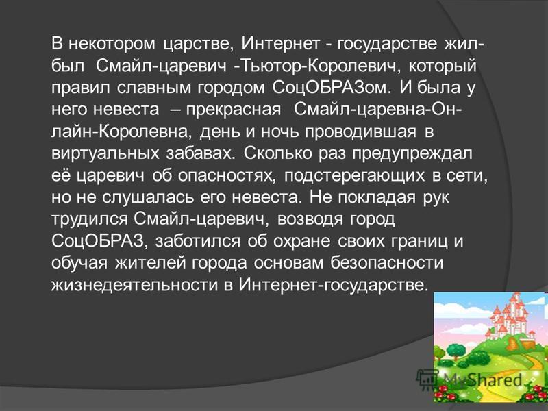 В некотором царстве, Интернет - государстве жил- был Смайл-царевич -Тьютор-Королевич, который правил славным городом Соц ОБРАЗом. И была у него невеста – прекрасная Смайл-царевна-Он- лайн-Королевна, день и ночь проводившая в виртуальных забавах. Скол
