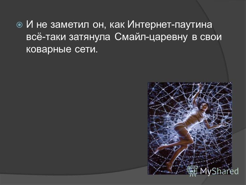 И не заметил он, как Интернет-паутина всё-таки затянула Смайл-царевну в свои коварные сети.