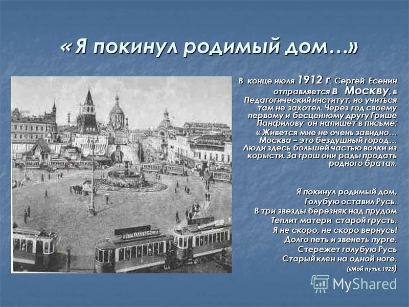 « Я покинул родимый дом…» В конце июля 1912 г. Сергей Есенин отправляется в Москву, в Педагогический институт, но учиться там не захотел. Через год своему первому и бесценному другу Грише Панфилову он напишет в письме: « Живется мне не очень завидно…