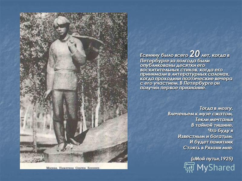 Есенину было всего 20 лет, когда в Петербурге за полгода были опубликованы десятки его восхитительных стихов, когда его принимали в литературных салонах, когда проходили поэтические вечера с его участием. В Петербурге он получил первое признание. Есе