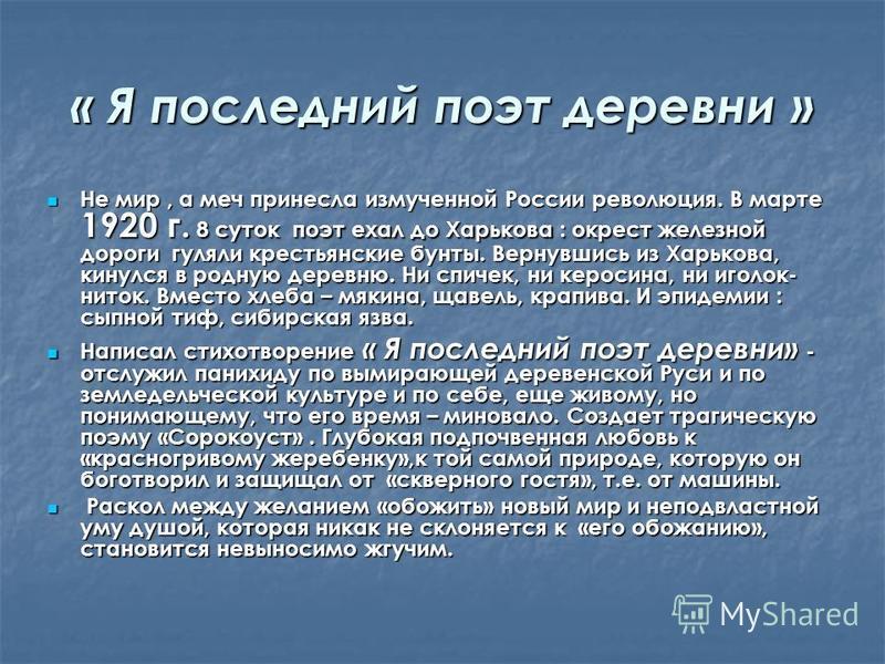 « Я последний поэт деревни » Не мир, а меч принесла измученной России революция. В марте 1920 г. 8 суток поэт ехал до Харькова : окрест железной дороги гуляли крестьянские бунты. Вернувшись из Харькова, кинулся в родную деревню. Ни спичек, ни керосин