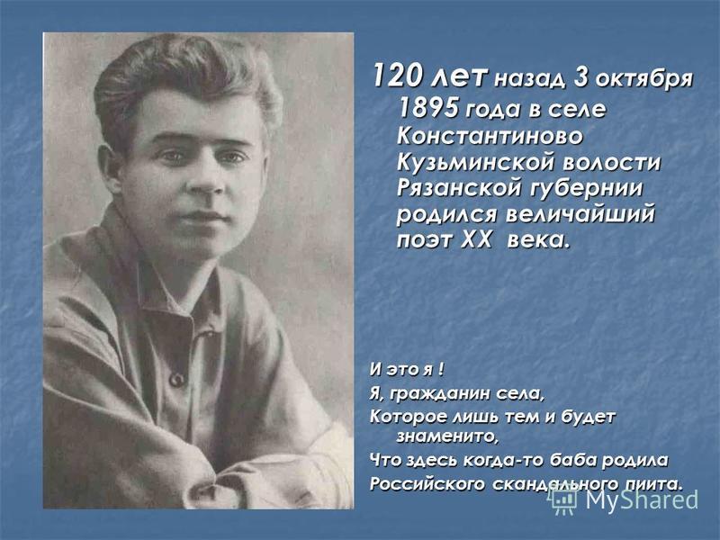 120 лет назад 3 октября 1895 года в селе Константиново Кузьминской волости Рязанской губернии родился величайший поэт XX века. И это я ! Я, гражданин села, Которое лишь тем и будет знаменито, Что здесь когда-то баба родила Российского скандального пи