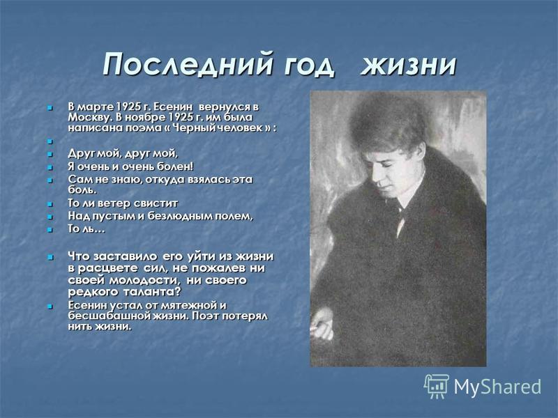 Последний год жизни В марте 1925 г. Есенин вернулся в Москву. В ноябре 1925 г. им была написана поэма « Черный человек » : В марте 1925 г. Есенин вернулся в Москву. В ноябре 1925 г. им была написана поэма « Черный человек » : Друг мой, друг мой, Друг