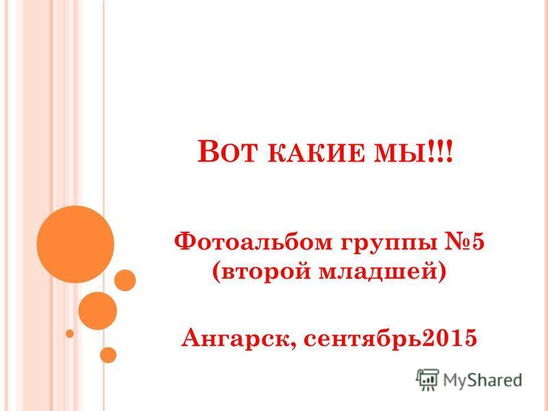 В ОТ КАКИЕ МЫ !!! Фотоальбом группы 5 (второй младшей) Ангарск, сентябрь 2015