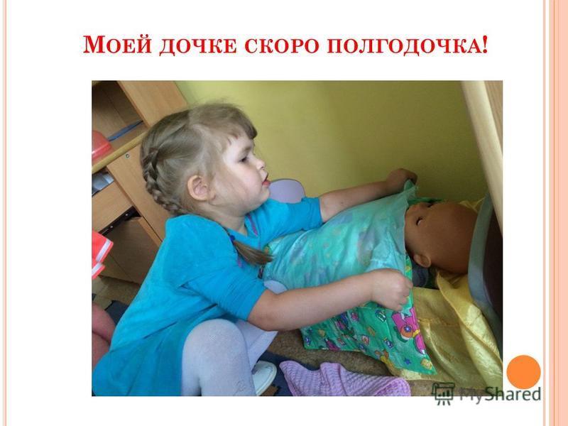 М ОЕЙ ДОЧКЕ СКОРО ПОЛГОДОЧКА !
