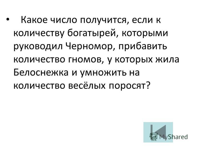 Какое число получится, если к количеству богатырей, которыми руководил Черномор, прибавить количество гномов, у которых жила Белоснежка и умножить на количество весёлых поросят?